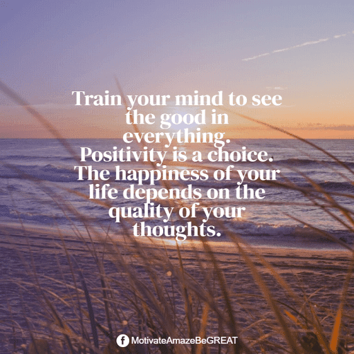 """Positive Mindset Quotes And Motivational Words For Bad Times: """"Train your mind to see the good in everything. Positivity is a choice. The happiness of your life depends on the quality of your thoughts."""""""
