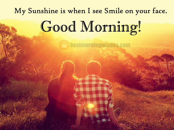 My Sunshine is when I see Smile on your face. Good Morning.