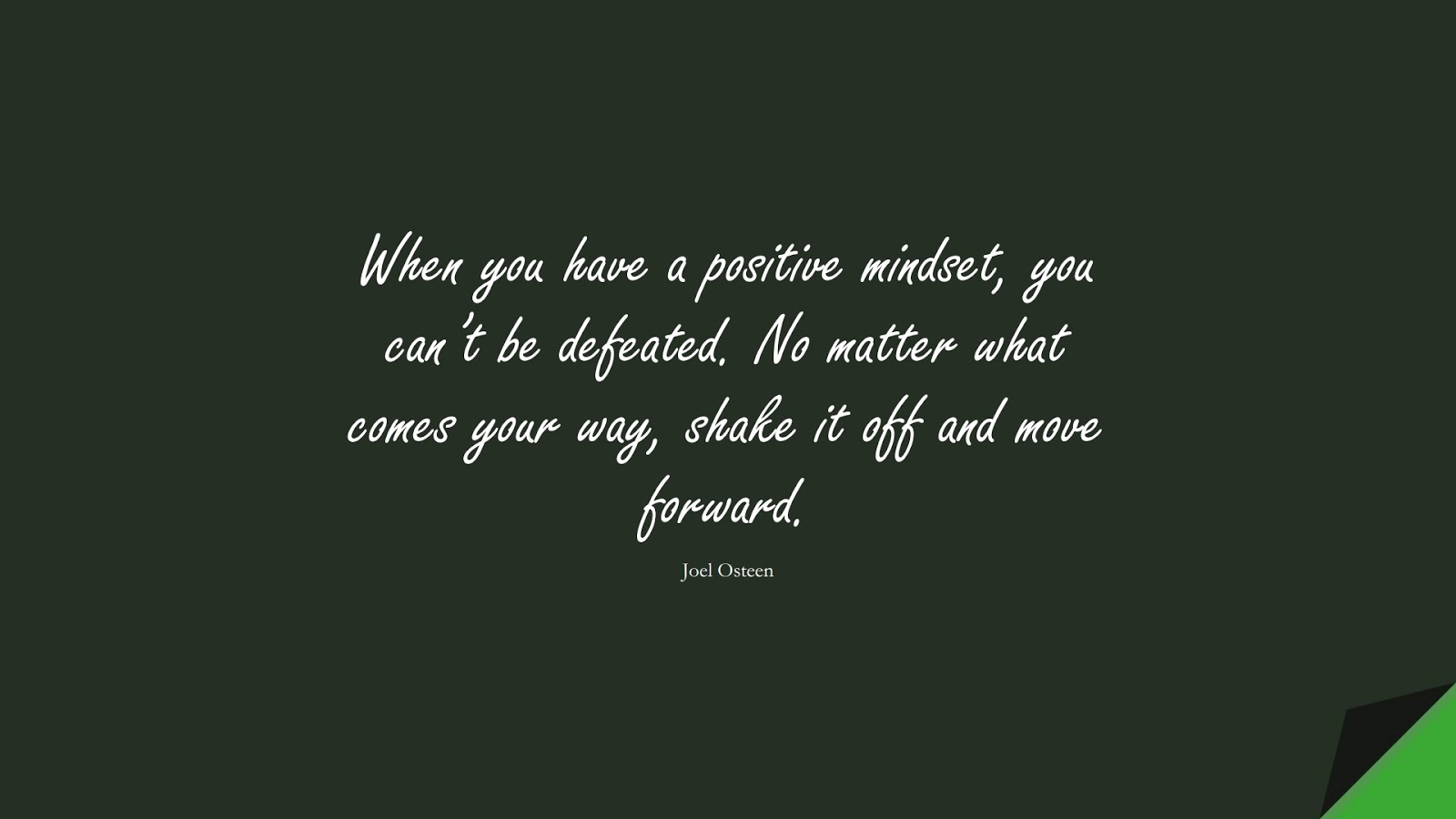 When you have a positive mindset, you can't be defeated. No matter what comes your way, shake it off and move forward. (Joel Osteen);  #PositiveQuotes