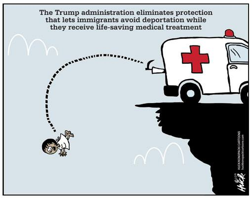 Caption:  The Trump administration eliminates protection that lets immigrants avoid deportation while they receive life-saving medical treatment.  Image:  Ambulance backed up to the edge of a cliff as attendant kicks little brown girl in hospital gown over the edge.