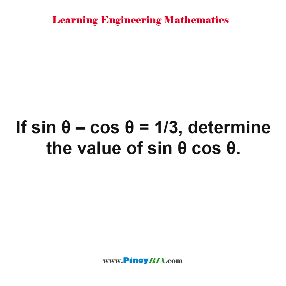 If sine θ – cos θ = 1/3, determine the value of sin θ cos θ.