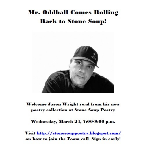 Mr. Oddball Comes Rolling Back to Stone Soup! - Welcome Jason Wright read from his new poetry collection at Stone Soup Poetry - Wednesday, March 24, 7:00-9:00 p.m. - Visit http://stonesouppoetry.blogspot.com/ on how to join the Zoom call. Sign in early!