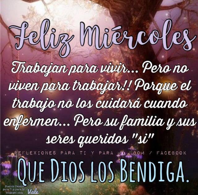 FELIZ MIÉRCOLES  Trabajan, para vivir... Pero no viven para trabajar!!! Porque el trabajo no los cuidará cuando enfermen... Pero su familia y sus seres queridos ´´sí´´  QUE DIOS LOS BENDIGA.