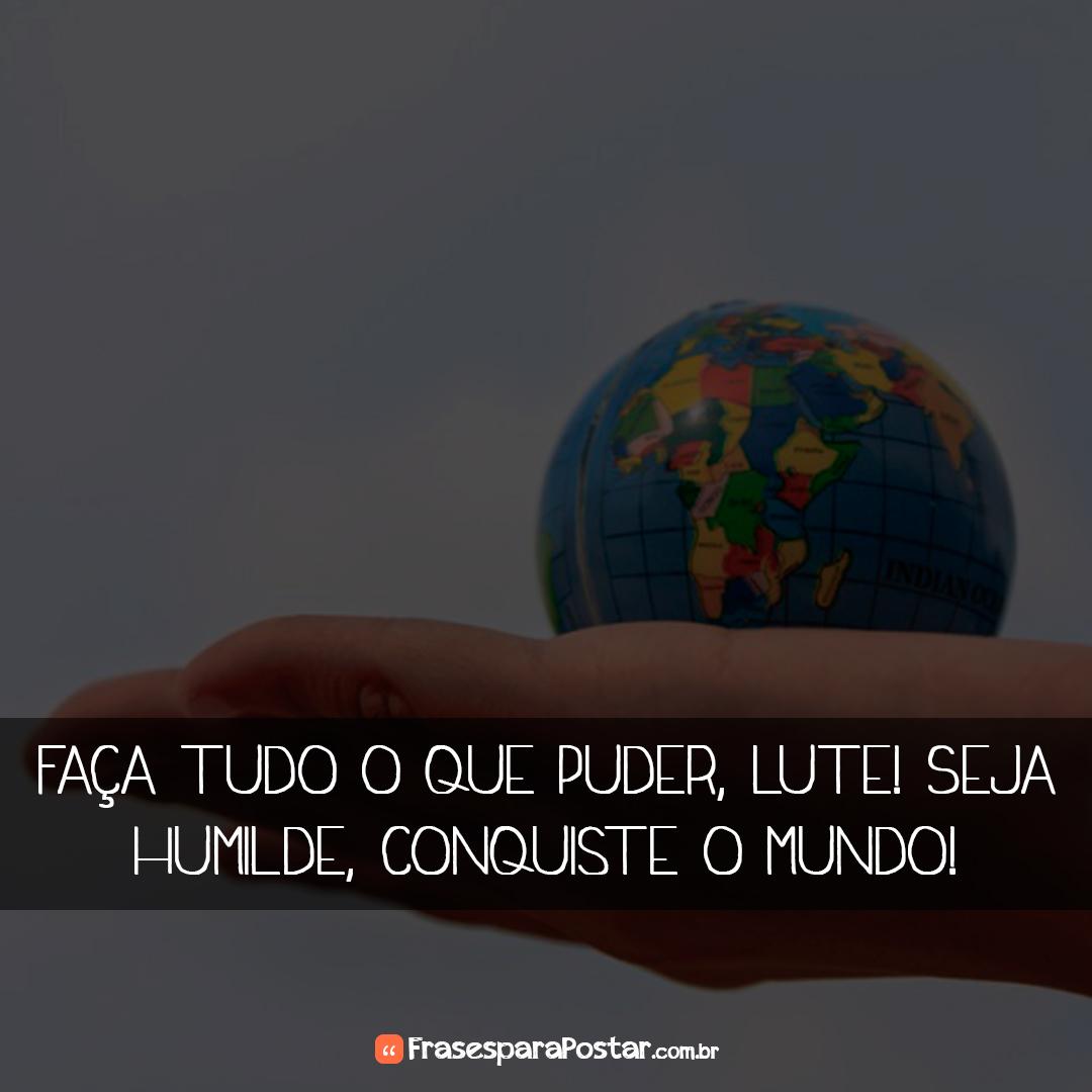 Faça tudo o que puder, lute! Seja humilde, conquiste o mundo!