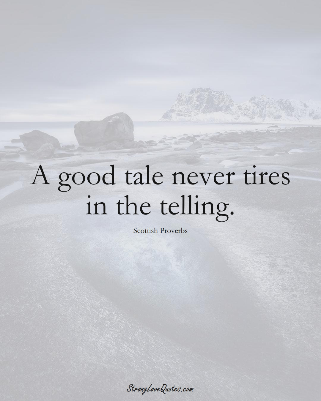 A good tale never tires in the telling. (Scottish Sayings);  #EuropeanSayings