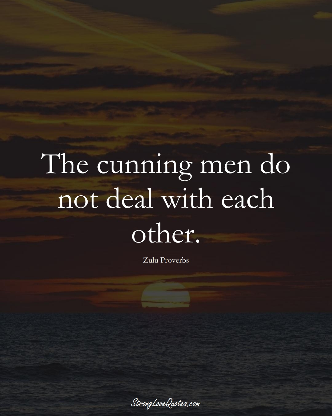 The cunning men do not deal with each other. (Zulu Sayings);  #aVarietyofCulturesSayings