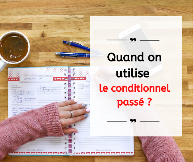 Quand on utilise le conditionnel passé