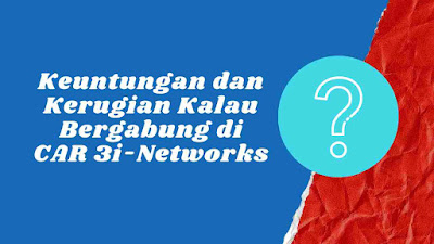 Keuntungan dan Kerugian Kalau Bergabung di CAR 3i-Networks