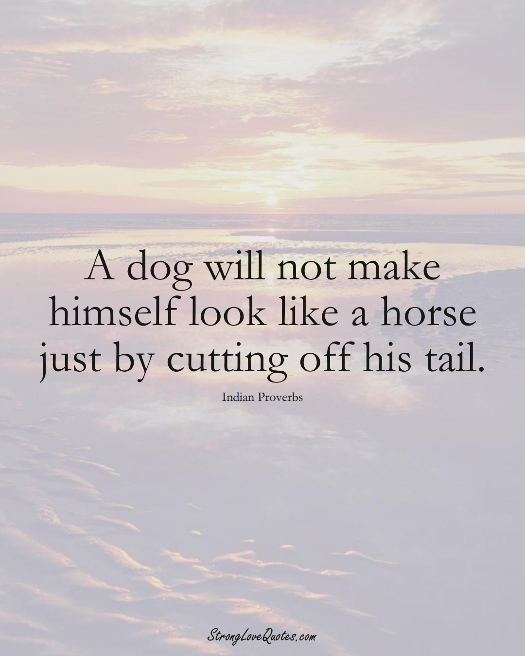 A dog will not make himself look like a horse just by cutting off his tail. (Indian Sayings);  #AsianSayings