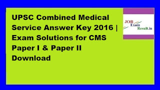 UPSC Combined Medical Service Answer Key 2016 | Exam Solutions for CMS Paper I & Paper II Download
