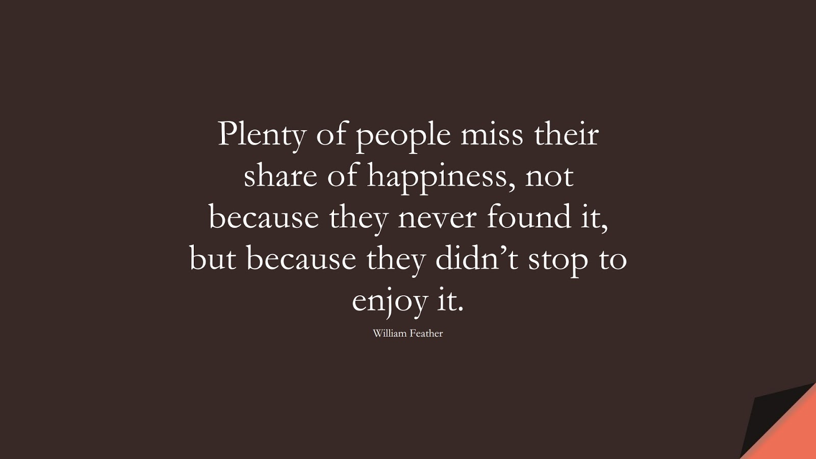 Plenty of people miss their share of happiness, not because they never found it, but because they didn't stop to enjoy it. (William Feather);  #HappinessQuotes