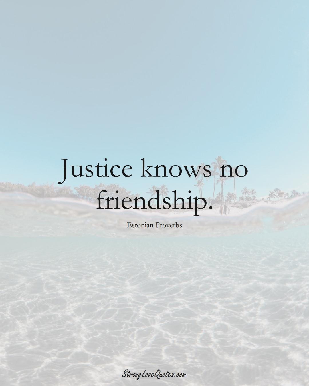 Justice knows no friendship. (Estonian Sayings);  #EuropeanSayings