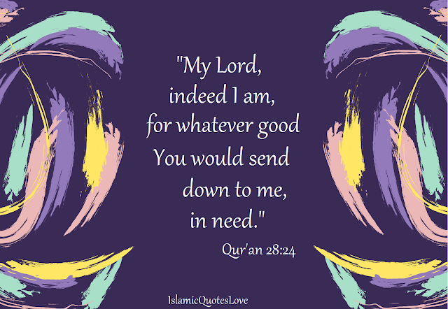 """My Lord, indeed I am, for whatever good You would send down to me, in need.""  Qur'an28:24"