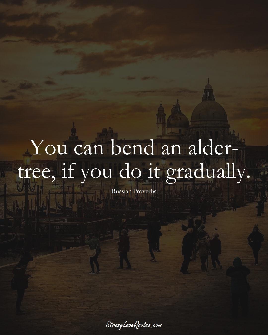You can bend an alder-tree, if you do it gradually. (Russian Sayings);  #AsianSayings