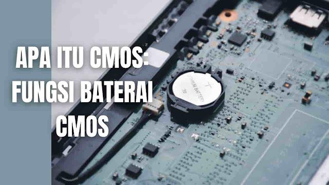 Apa Itu CMOS: Fungsi Baterai CMOS, Umur Baterai CMOS, Baterai CMOS Yang Bagus, Akibat Baterai CMOS Habis, Penyebab Baterai CMOS Tidak Berfungsi Apa Itu CMOS CMOS atau Complementary Metal Oxide Semiconductor adalah chip semikonduktor bertenaga baterai di dalam komputer dan laptop yang menyimpan informasi. Informasi ini berkisar dari waktu dan tanggal sistem hingga pengaturan perangkat keras sistem laptop maupun komputer.    Fungsi Baterai CMOS Pada laptop dan komputer baterai CMOS berfungsi sebagai media menyimpan konfigurasi BIOS, pengaturan jam sistem, dan urutan boot.    Umur Baterai CMOS Biasanya umur standar dari baterai CMOS adalah kurang lebih sekitar 10 tahun, hal ini juga dipengaruhi oleh cara penggunaan dan lingkungan tempat komputer maupun laptop berada.    Baterai CMOS Yang Bagus Sebenarnya baterai CMOS yang bagus adalah baterai CMOS yang original, maka penting sekali untuk menanyakan baterai CMOS yang baik ke toko sparepart dan service laptop atau komputer yang mudah untuk dipercaya.    Akibat Baterai CMOS Habis Ketika baterai CMOS habis atau rusak masalah yang bisa diamati adalah :  Adanya perubahan waktu pada laptop yang tidak sesuai CMOS Checksum Error CMOS Read Error Komputer selalu mati hidup atau bisa jadi tidak kuat menyala System battery voltage is low    Penyebab Baterai CMOS Tidak Berfungsi Penyebab dari baterai CMOS yang tidak berfungsi adalah :  Umur atau usia baterai memang sudah habis atau suda masanya Sering mati listrik yang membuat masa pakai bateri berkurang Terjadinya permasalahan kelistrikan laptop atau komputer    Nah itu dia mengenai bahasan apa itu CMOS pada laptop dan komputer. Melalui bahasan di atas bisa diketahui mengenai apa itu CMOS beserta fungsi baterai CMOS, umur baterai CMOS, baterai CMOS yang bagus, akibat baterai CMOS habis, dan penyebab baterai CMOS tidak berfungsi.. Mungkin hanya itu yang bisa disampaikan di dalam artikel ini, mohon maaf bila terjadi kesalahan di dalam penulisan, dan terimakasih telah membaca artikel 
