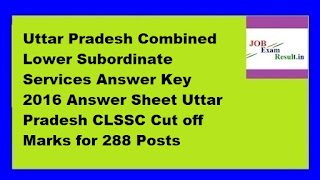 Uttar Pradesh Combined Lower Subordinate Services Answer Key 2016 Answer Sheet Uttar Pradesh CLSSC Cut off Marks for 288 Posts