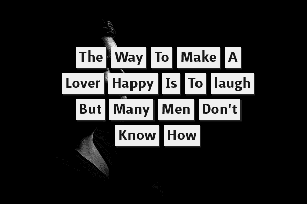 The way to make a lover happy is to laugh, but many men don't know how