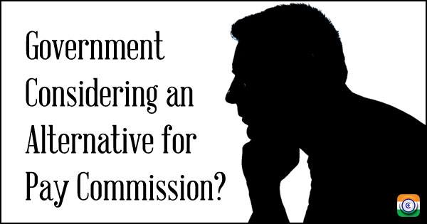 Government Considering an Alternative for Pay Commission?