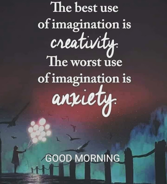 Quote Of The Day - The best use of imagination is creativity. The worst use if imagination is anxiety.