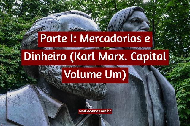 Parte I: Mercadorias e Dinheiro (Karl Marx. Capital Volume Um)