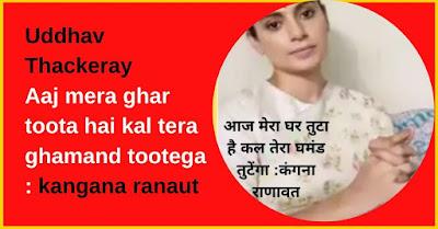 Uddhav Thackeray  Aaj mera ghar toota hai kal tera ghamand tootega : kangana ranaut