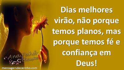 Dias melhores virão, não porque temos planos, mas porque temos fé e confiança em Deus!