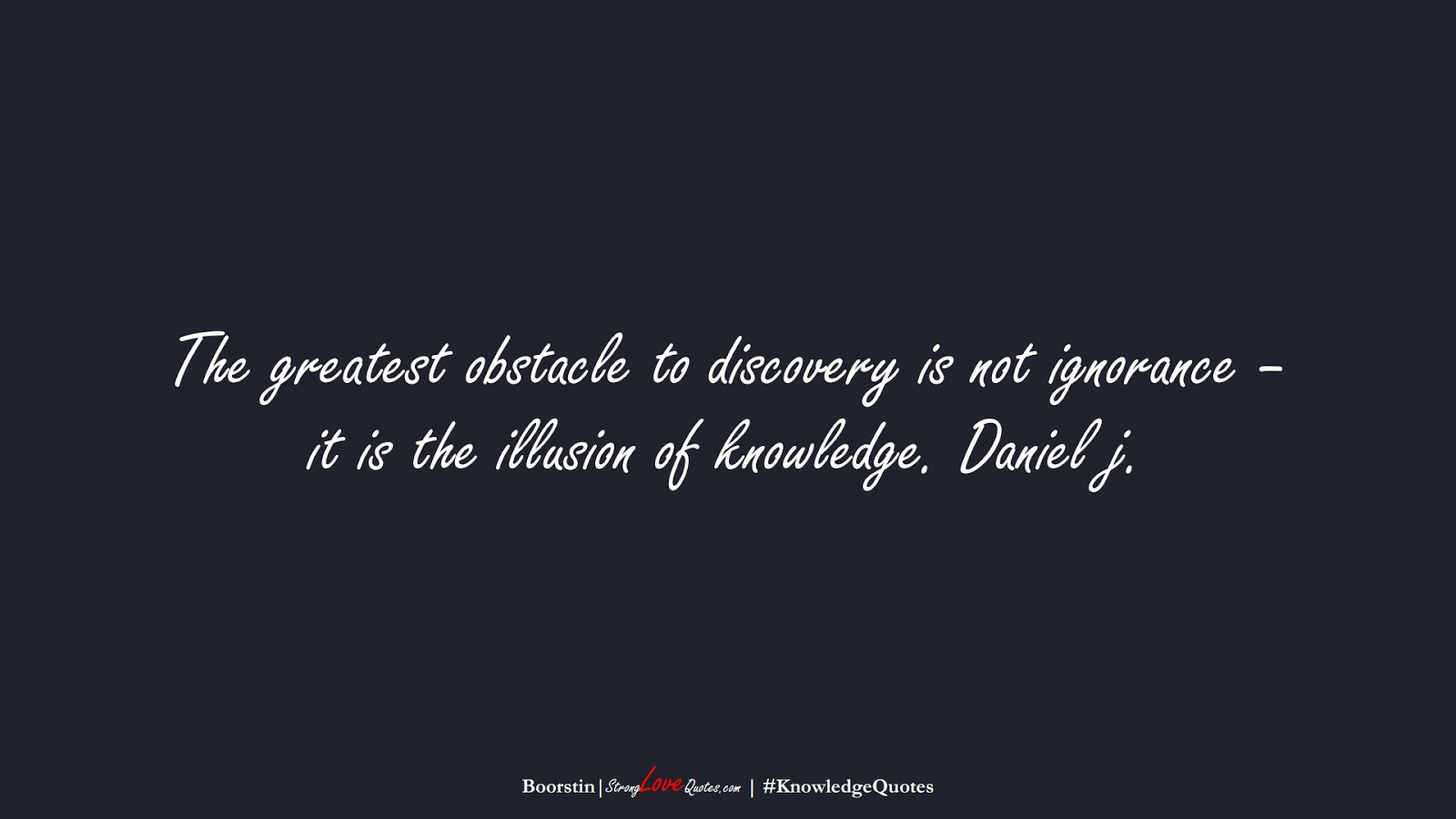 The greatest obstacle to discovery is not ignorance – it is the illusion of knowledge. Daniel j. (Boorstin);  #KnowledgeQuotes