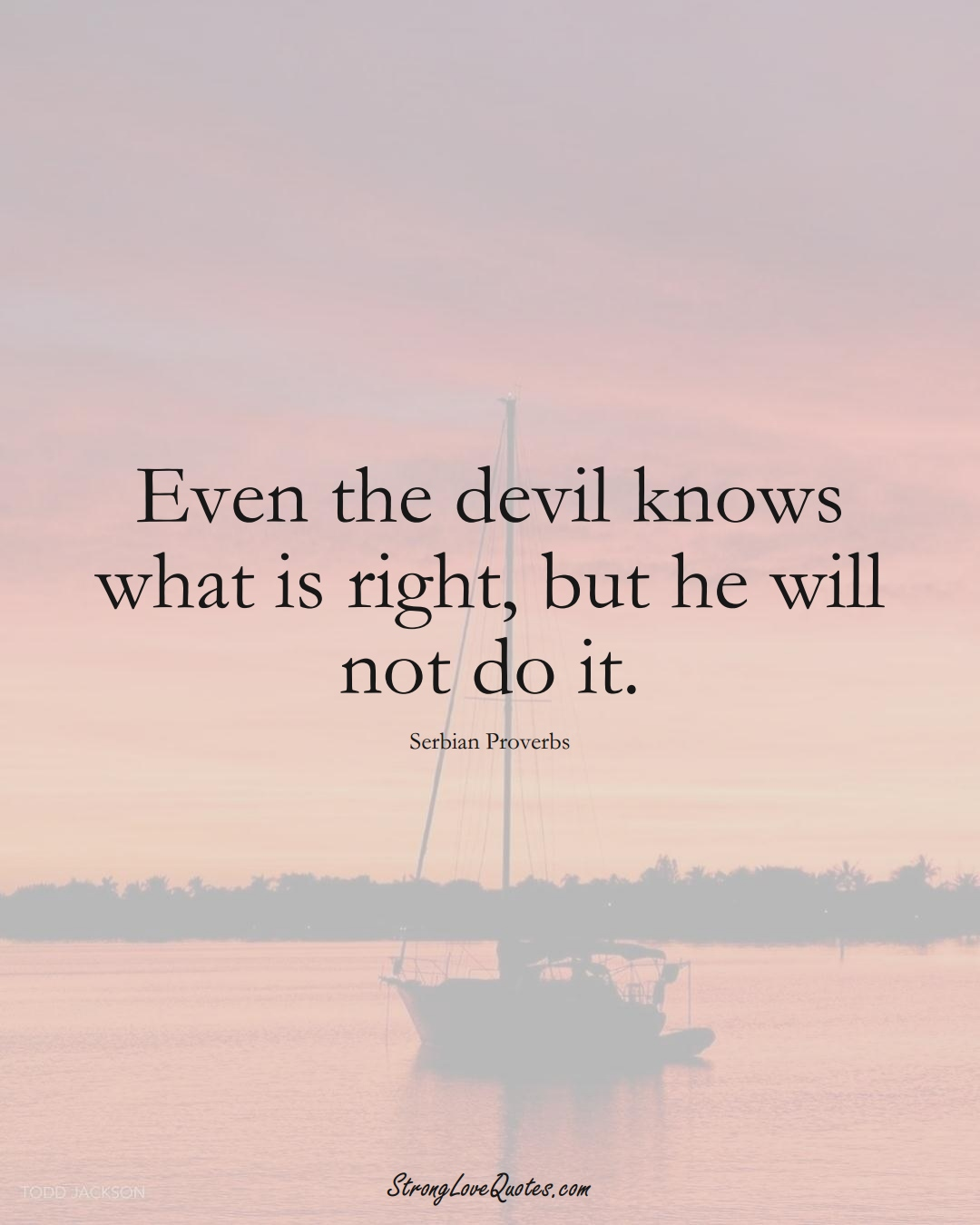 Even the devil knows what is right, but he will not do it. (Serbian Sayings);  #EuropeanSayings