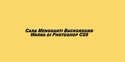 Cara Mengganti Background Warna di Photoshop CS6