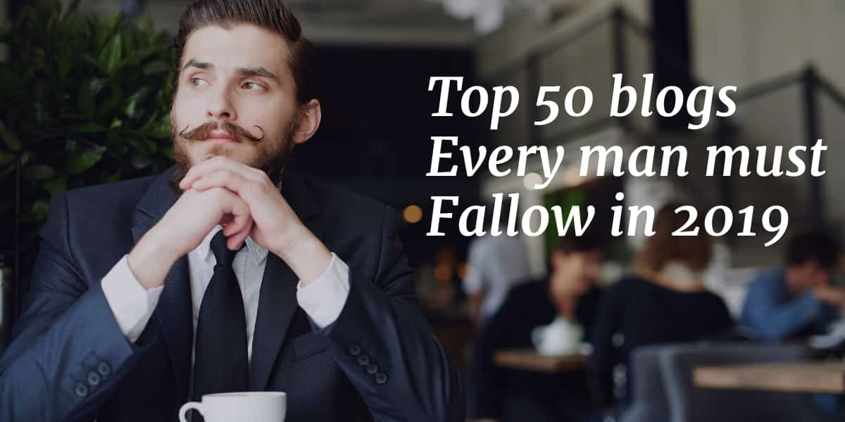 Top 50 Blogs Every Man Must Follow in 2019