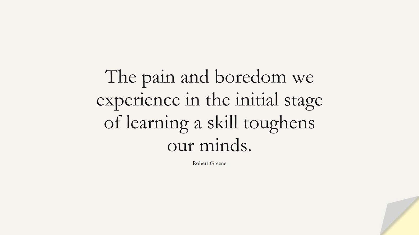 The pain and boredom we experience in the initial stage of learning a skill toughens our minds. (Robert Greene);  #CharacterQuotes