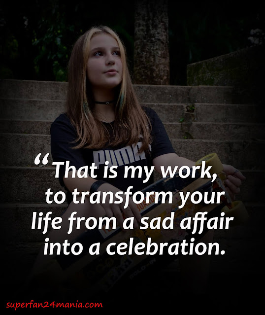 That is my work, to transform your life from a sad affair into a celebration.