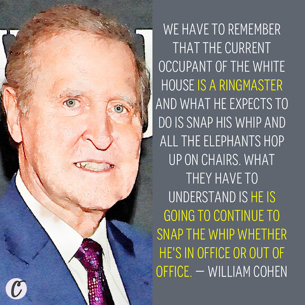 We have to remember that the current occupant of the White House is a ringmaster and what he expects to do is snap his whip and all the elephants hop up on chairs. What they have to understand is he is going to continue to snap the whip whether he's in office or out of office. — William Cohen, Former GOP Senator and Defense secretary