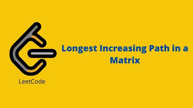 Leetcode Longest Increasing Path in a Matrix problem solution