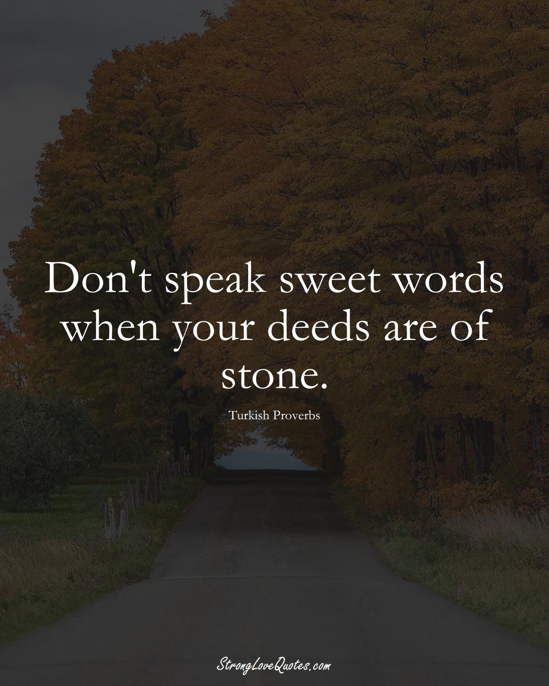 Don't speak sweet words when your deeds are of stone. (Turkish Sayings);  #MiddleEasternSayings