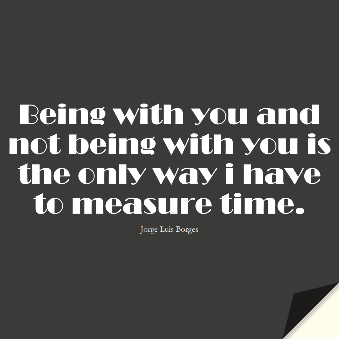 Being with you and not being with you is the only way i have to measure time. (Jorge Luis Borges);  #InspirationalQuotes