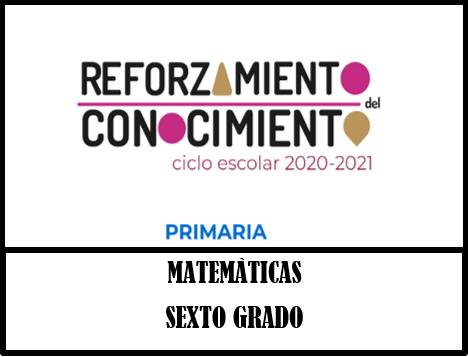 REFORZAMIENTO DEL CONOCIMIENTO  MATEMÀTICAS 6º GRADO PRIMARIA CICLO ESCOLAR 2020-2021.