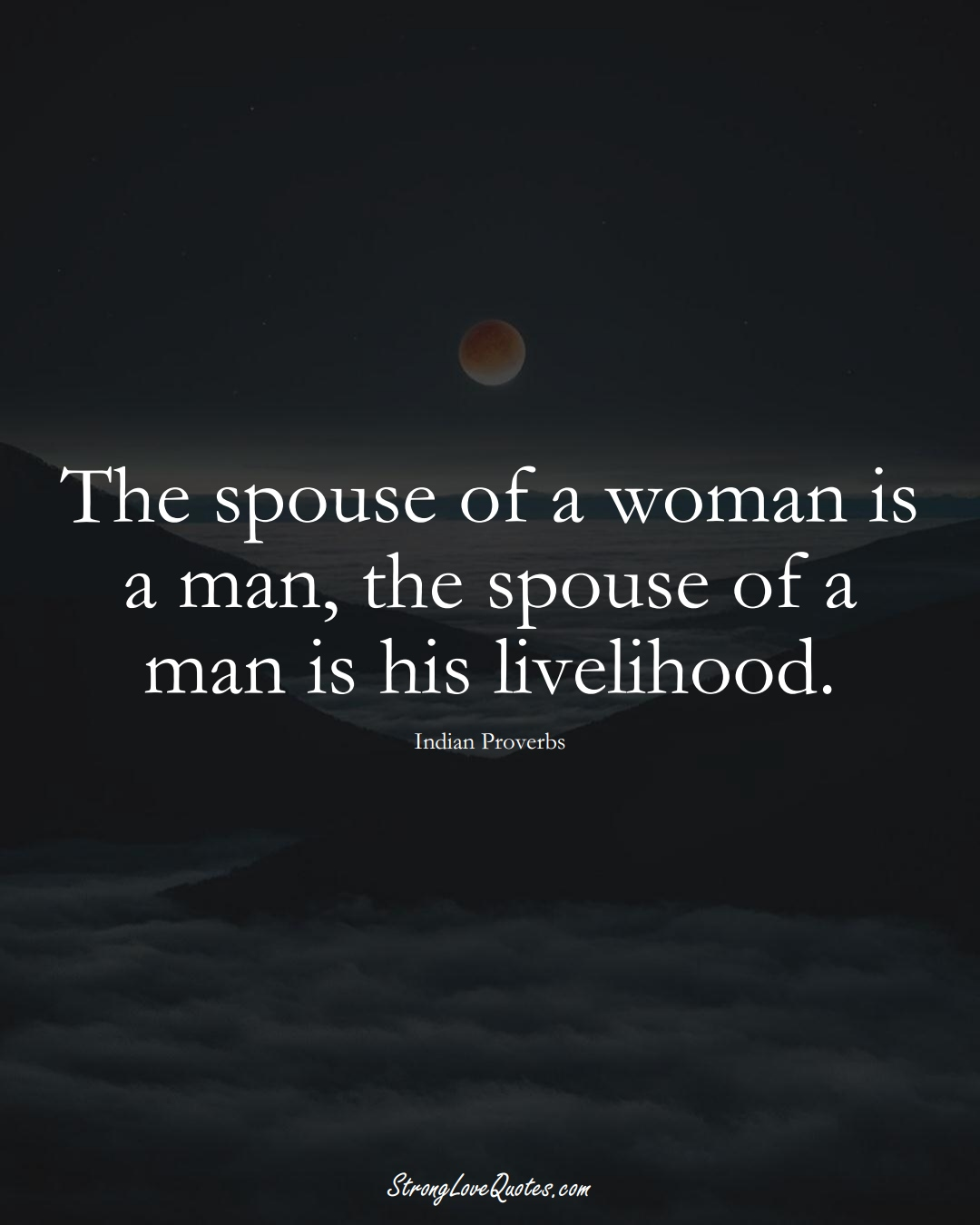 The spouse of a woman is a man, the spouse of a man is his livelihood. (Indian Sayings);  #AsianSayings