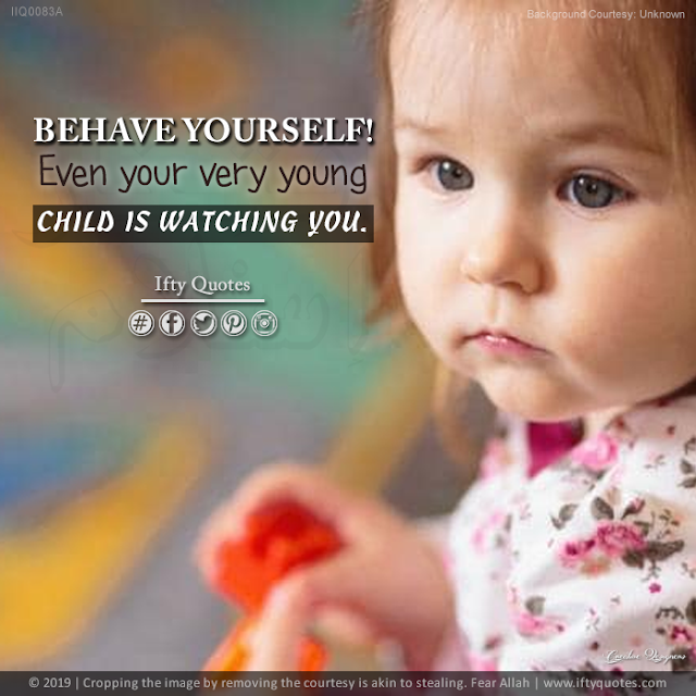 Ifty Quotes | Behave yourself even your very very young child is watching you. | Iftikhar Islam