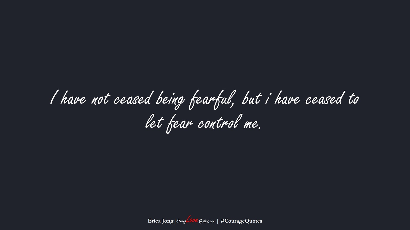 I have not ceased being fearful, but i have ceased to let fear control me. (Erica Jong);  #CourageQuotes