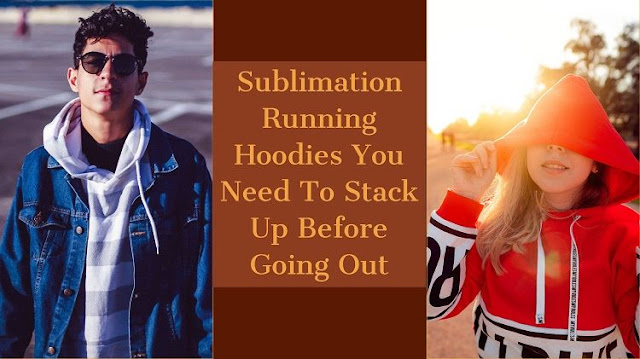 Sublimation Running Hoodies You Need To Stack Up Before Going Out