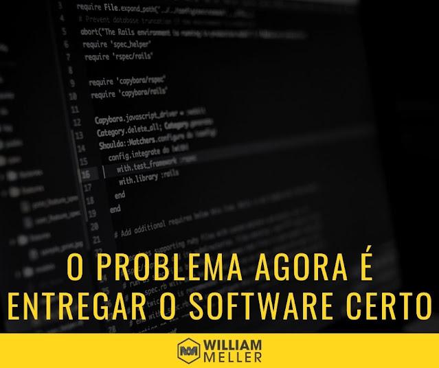 O problema não é mais fazer certo o software, o problema é entregar o software certo!
