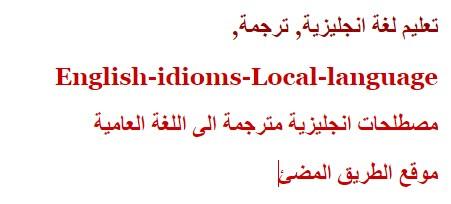 مجموعة من مصطلحات اللغة الانجليزية وما يقابلها باللغة العربية العامية -English-idioms