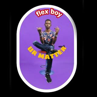 Ur Matter - Flex Boy Mp3 Download - New Music