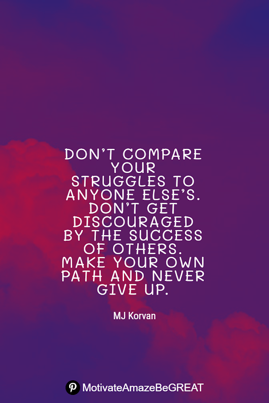 "Inspirational Quotes About Life And Struggles: ""Don't compare your struggles to anyone else's. Don't get discouraged by the success of others. Make your own path and never give up."" - MJ Korvan"