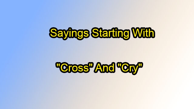 "Sayings Starting with ""Cross"" and ""Cry"""