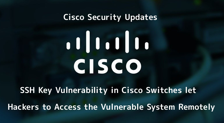 Critical SSH Key Vulnerability in Cisco Switches let Hackers to Access the Vulnerable System Remotely  - A7g561556859559 - SSH Key Vulnerability in Cisco Switches let Hackers to Access Remotely