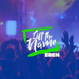Eben - Lift The Name [Mp3, Lyrics and Video]