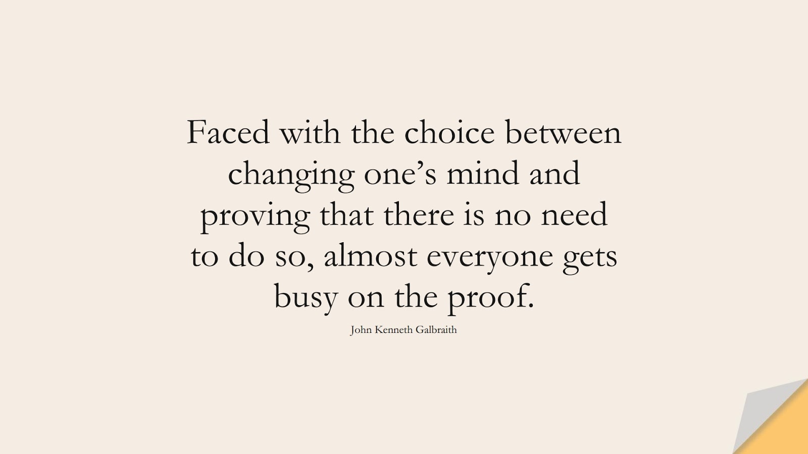 Faced with the choice between changing one's mind and proving that there is no need to do so, almost everyone gets busy on the proof. (John Kenneth Galbraith);  #ChangeQuotes