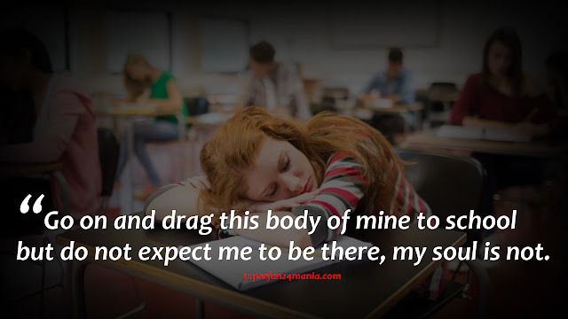 Go on and drag this body of mine to school but do not expect me to be there, my soul is not.